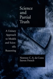 Science and Partial Truth - A Unitary Approach to Models and Scientific Reasoning ebook by Newton C. A. da Costa,Steven French