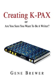 Creating K-PAX -or- Are You Sure You Want To Be A Writer? ebook by Gene Brewer