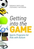 Getting into the Game - Sports Programs for Kids with Autism ebook by Veronica Smith, Stephanie Patterson, Connie Kasari,...