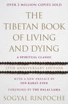 The Tibetan Book Of Living And Dying - A Spiritual Classic from One of the Foremost Interpreters of Tibetan Buddhism to the West ebook by Sogyal Rinpoche