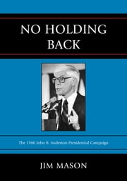 No Holding Back - The 1980 John B. Anderson Presidential Campaign ebook by Jim Mason