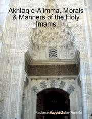 Akhlaq e-A'imma, Morals & Manners of the Holy Imams ebook by Maulana Sayyid Zafar Amrohi