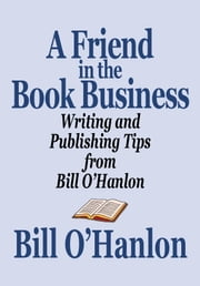 A Friend in the Book Business: Writing and Publishing Tips from Bill O'Hanlon ebook by Bill O'Hanlon