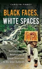 Black Faces, White Spaces - Reimagining the Relationship of African Americans to the Great Outdoors ebook by Carolyn Finney