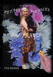 Poems of Petals, Poodles and Prayers - Poems by Ivy Berry - compiled and Illustrated by Chris J Berry ebook by Ivy Berry
