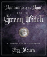 Mansions of the Moon for the Green Witch: A Complete Book of Lunar Magic - A Complete Book of Lunar Magic ebook by Ann Moura