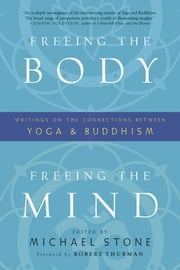 Freeing the Body, Freeing the Mind - Writings on the Connections between Yoga and Buddhism ebook by Michael Stone,Robert A. F. Thurman