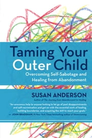 Taming Your Outer Child - Overcoming Self-Sabotage and Healing from Abandonment ebook by Susan Anderson
