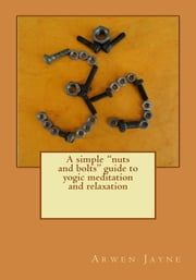 A Simple Nuts and Bolts Guide to Yogic Meditation and Relaxation ebook by Arwen Jayne