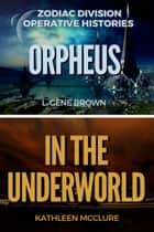 Orpheus//In the Underworld - Zodiac Division Operative Histories ebook by Kathleen McClure, L. Gene Brown