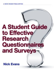 A Student Guide to Effective Research Questionnaires and Surveys - Get to Grips With Questionnaires and Make a Difference to Your Research Results with Data Collected to a High Standard ebook by Nick Evans