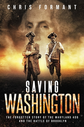 Saving Washington - The Forgotten Story of the Maryland 400 and The Battle of Brooklyn ebook by Chris Formant