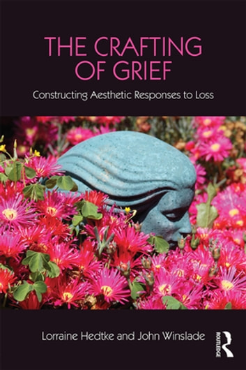 The Crafting of Grief - Constructing Aesthetic Responses to Loss ebook by Lorraine Hedtke,John Winslade