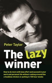 The Lazy Winner - How to do more with less effort and succeed in your work and personal life without rushing around like a headless chicken or putting in 100 hour weeks ebook by Peter Taylor
