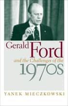 Gerald Ford and the Challenges of the 1970s ebook by Yanek Mieczkowski