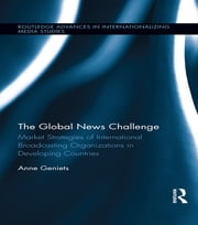 The Global News Challenge - Market Strategies of International Broadcasting Organizations in Developing Countries ebook by Anne Geniets