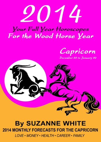 2014 Capricorn Your Full Year Horoscopes For The Wood Horse Year ebook by  Suzanne White - Rakuten Kobo
