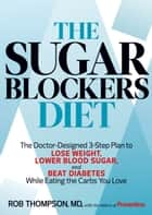 The Sugar Blockers Diet - The Doctor-Designed 3-Step Plan to Lose Weight, Lower Blood Sugar, and Beat Diabetes--While Eating the Carbs You Love ebook by Rob Thompson, Editors Of Prevention Magazine