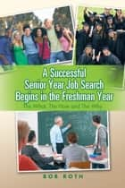 A Successful Senior Year Job Search Begins in the Freshman Year - The What, The How and The Why ebook by Bob Roth
