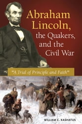 "Abraham Lincoln, the Quakers, and the Civil War: ""A Trial of Principle and Faith"" ebook by William C. Kashatus"