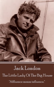 "The Little Lady Of The Big House - ""Affluence means influence."" ebook by Jack London"