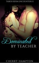 Dominated by Teacher - Taboo BDSM Encounters, #2 ebook by