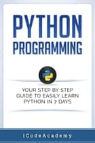 Python Programming: Your Step By Step Guide To Easily Learn Python in 7 Days ebook by i Code Academy