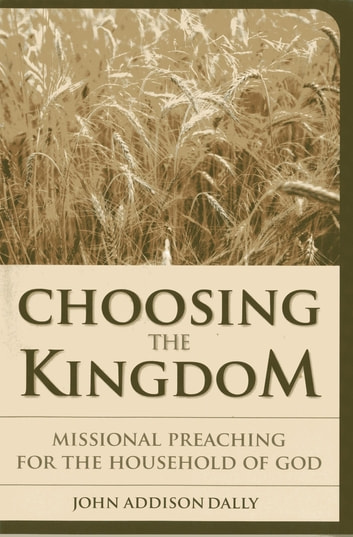 Choosing the Kingdom - Missional Preaching for the Household of God ebook by John  A. Dally