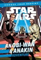 Star Wars: An Obi-Wan & Anakin Adventure - A Choose Your Destiny Chapter Book ebook by Cavan Scott