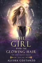 The Girl with the Glowing Hair ebook by Alisha Costanzo