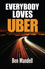 Everybody Loves Uber: The Untold Story Of How Uber Operates ebook by Ben Mandell