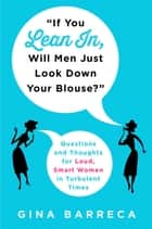 """If You Lean In, Will Men Just Look Down Your Blouse?"" - Questions and Thoughts for Loud, Smart Women in Turbulent Times ebook by"