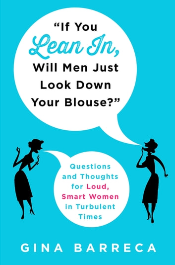 """If You Lean In, Will Men Just Look Down Your Blouse?"" - Questions and Thoughts for Loud, Smart Women in Turbulent Times ebook by Gina Barreca"