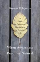 When Awareness Becomes Natural - A Guide to Cultivating Mindfulness in Everyday Life ebook by Sayadaw U Tejaniya, Robert French