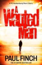 A Wanted Man [A PC Heckenburg Short Story] ebook by Paul Finch