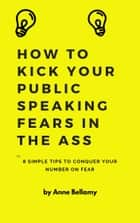 How To Kick Your Public Speaking Fears In The Ass eBook by Anne Bellamy
