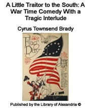 A Little Traitor to The South: A War Time Comedy With a Tragic interlude ebook by Cyrus Townsend Brady