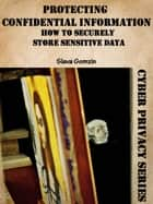 Protecting Confidential Information: How to Securely Store Sensitive Data ebook by Slava Gomzin