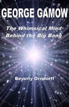 George Gamow: The Whimsical Mind Behind the Big Bang ebook by Beverly Orndorff