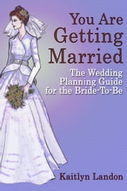 You Are Getting Married: The Wedding Planning Guide for the Bride-To-Be ebook by Kaitlyn Landon