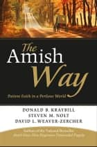 The Amish Way - Patient Faith in a Perilous World ebook by Donald B. Kraybill, Steven M. Nolt, David L. Weaver-Zercher