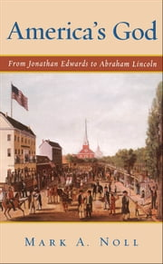 America's God - From Jonathan Edwards to Abraham Lincoln ebook by Mark A. Noll