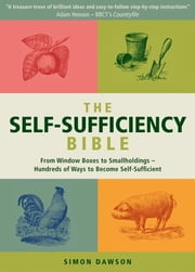 The Self-Sufficiency Bible - From Window Boxes to Smallholdings - Hundreds of Ways to Become Self-Sufficient ebook by Simon Dawson