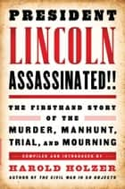 President Lincoln Assassinated!!: The Firsthand Story of the Murder, Manhunt, Tr - (A Special Publication of The Library of America) ebook by Harold Holzer