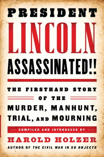 President Lincoln Assassinated!!: The Firsthand Story of the Murder, Manhunt, Tr - A Library of America Special Publication ebook by Harold Holzer