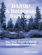 DANIK! A Holocaust Survivor - The True Story of David Kalma (David Zaid) ebook by Ross R. Olney