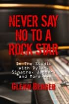 Never Say No To A Rock Star - In the Studio with Dylan, Sinatra, Jagger and More... ebook by Glenn Berger