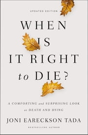 When Is It Right to Die? - A Comforting and Surprising Look at Death and Dying ebook by Joni Eareckson Tada