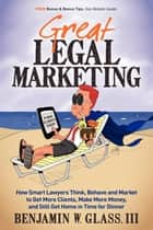 Great Legal Marketing: How Smart Lawyers Think, Behave and Market to Get More Clients, Make More Money, and Still Get Home in Time for Dinner ebook by Benjamin W Glass III