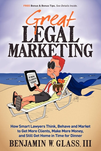 Great Legal Marketing: How Smart Lawyers Think, Behave and Market to Get More Clients, Make More Money, and Still Get Home in Time for Dinner - How Smart Lawyers Think, Behave and Market to Get More Clients, Make More Money, and Still Get Home in Time for Dinner ebook by Benjamin W Glass III